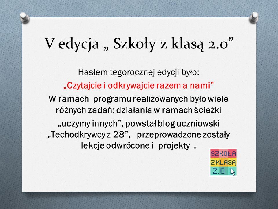 """V edycja """" Szkoły z klasą 2.0 Hasłem tegorocznej edycji było: """"Czytajcie i odkrywajcie razem a nami W ramach programu realizowanych było wiele różnych zadań: działania w ramach ścieżki """"uczymy innych , powstał blog uczniowski """"Techodkrywcy z 28 , przeprowadzone zostały lekcje odwrócone i projekty."""