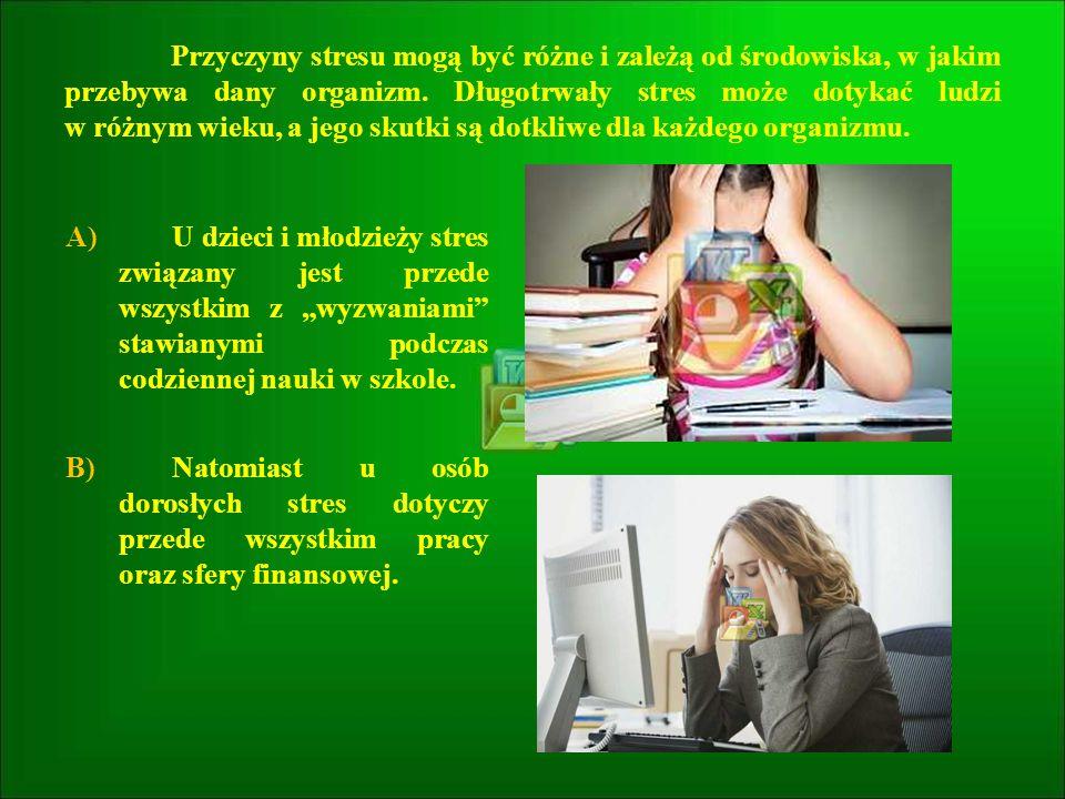 Przyczyny stresu mogą być różne i zależą od środowiska, w jakim przebywa dany organizm. Długotrwały stres może dotykać ludzi w różnym wieku, a jego sk