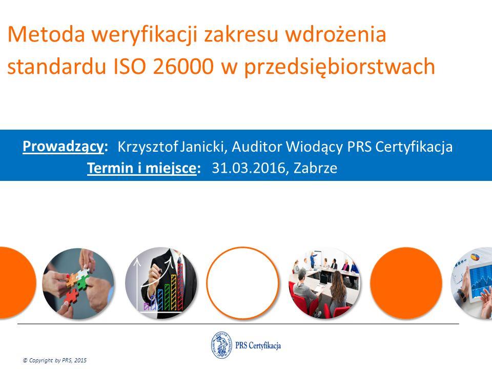 Metoda weryfikacji zakresu wdrożenia standardu ISO 26000 w przedsiębiorstwach Prowadzący: Krzysztof Janicki, Auditor Wiodący PRS Certyfikacja Termin i miejsce: 31.03.2016, Zabrze © Copyright by PRS, 2015