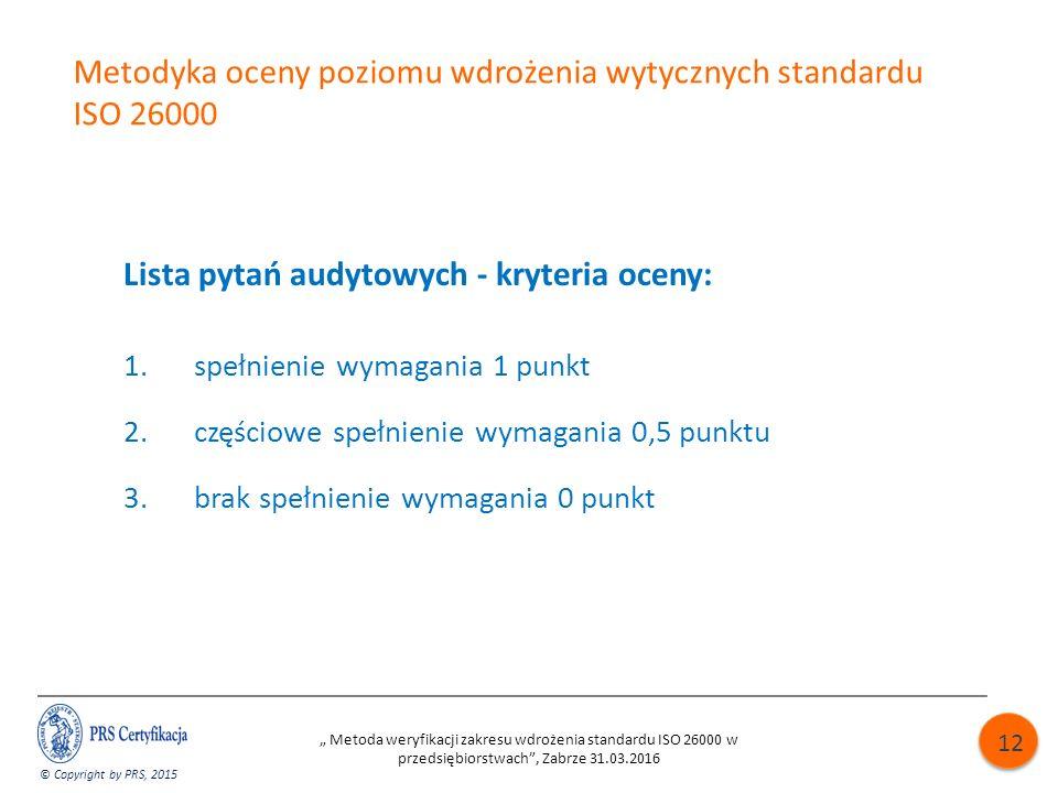 """Metodyka oceny poziomu wdrożenia wytycznych standardu ISO 26000 Lista pytań audytowych - kryteria oceny: 1.spełnienie wymagania 1 punkt 2.częściowe spełnienie wymagania 0,5 punktu 3.brak spełnienie wymagania 0 punkt © Copyright by PRS, 2015 """" Metoda weryfikacji zakresu wdrożenia standardu ISO 26000 w przedsiębiorstwach , Zabrze 31.03.2016 12"""