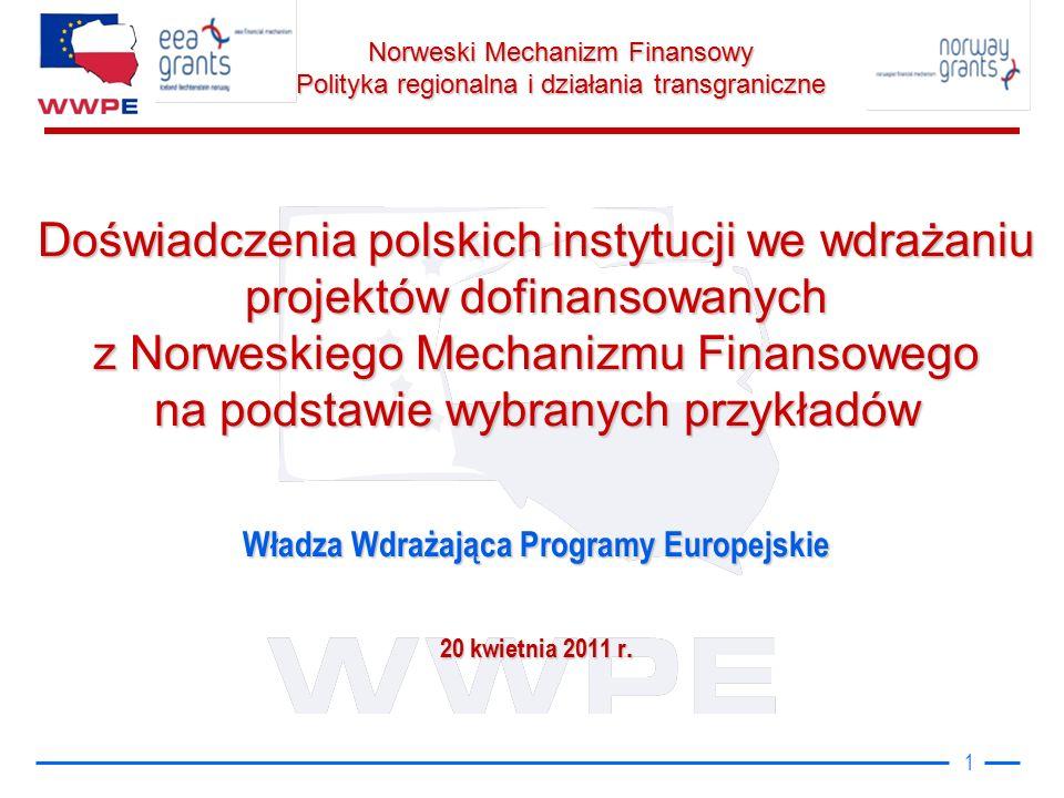 Norweski Mechanizm Finansowy Polityka regionalna i działania transgraniczne 1 Doświadczenia polskich instytucji we wdrażaniu projektów dofinansowanych z Norweskiego Mechanizmu Finansowego na podstawie wybranych przykładów Władza Wdrażająca Programy Europejskie 20 kwietnia 2011 r.