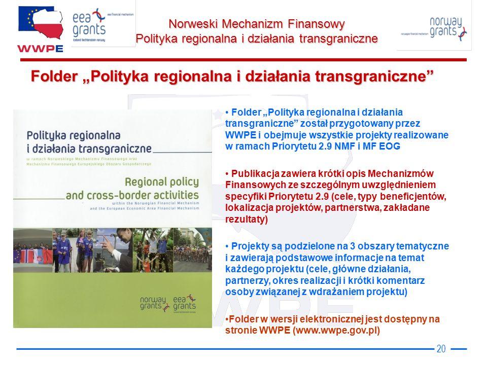 """Norweski Mechanizm Finansowy Polityka regionalna i działania transgraniczne Folder """"Polityka regionalna i działania transgraniczne 20 Folder """"Polityka regionalna i działania transgraniczne został przygotowany przez WWPE i obejmuje wszystkie projekty realizowane w ramach Priorytetu 2.9 NMF i MF EOG Publikacja zawiera krótki opis Mechanizmów Finansowych ze szczególnym uwzględnieniem specyfiki Priorytetu 2.9 (cele, typy beneficjentów, lokalizacja projektów, partnerstwa, zakładane rezultaty) Projekty są podzielone na 3 obszary tematyczne i zawierają podstawowe informacje na temat każdego projektu (cele, główne działania, partnerzy, okres realizacji i krótki komentarz osoby związanej z wdrażaniem projektu) Folder w wersji elektronicznej jest dostępny na stronie WWPE (www.wwpe.gov.pl)"""