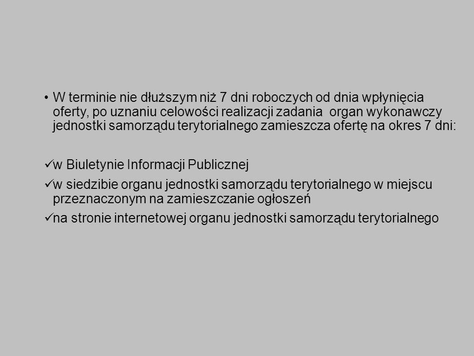 W terminie nie dłuższym niż 7 dni roboczych od dnia wpłynięcia oferty, po uznaniu celowości realizacji zadania organ wykonawczy jednostki samorządu terytorialnego zamieszcza ofertę na okres 7 dni: w Biuletynie Informacji Publicznej w siedzibie organu jednostki samorządu terytorialnego w miejscu przeznaczonym na zamieszczanie ogłoszeń na stronie internetowej organu jednostki samorządu terytorialnego