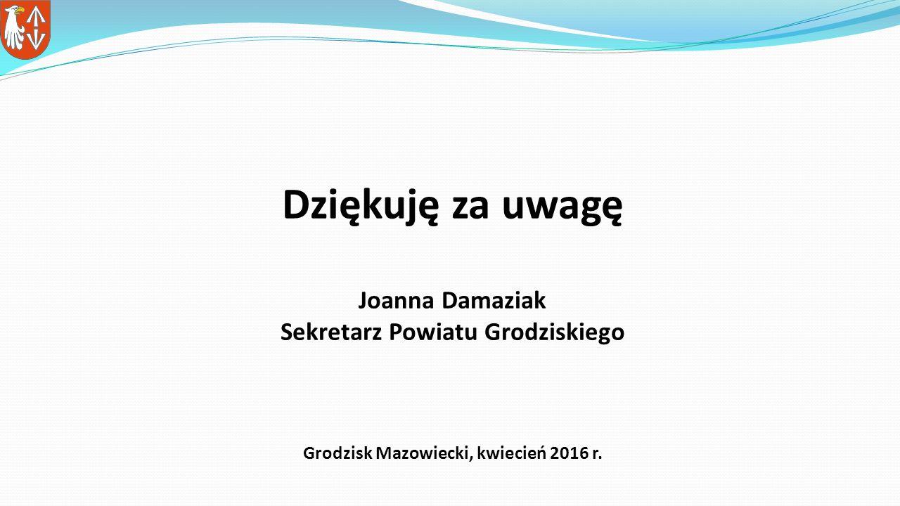 Dziękuję za uwagę Joanna Damaziak Sekretarz Powiatu Grodziskiego Grodzisk Mazowiecki, kwiecień 2016 r.