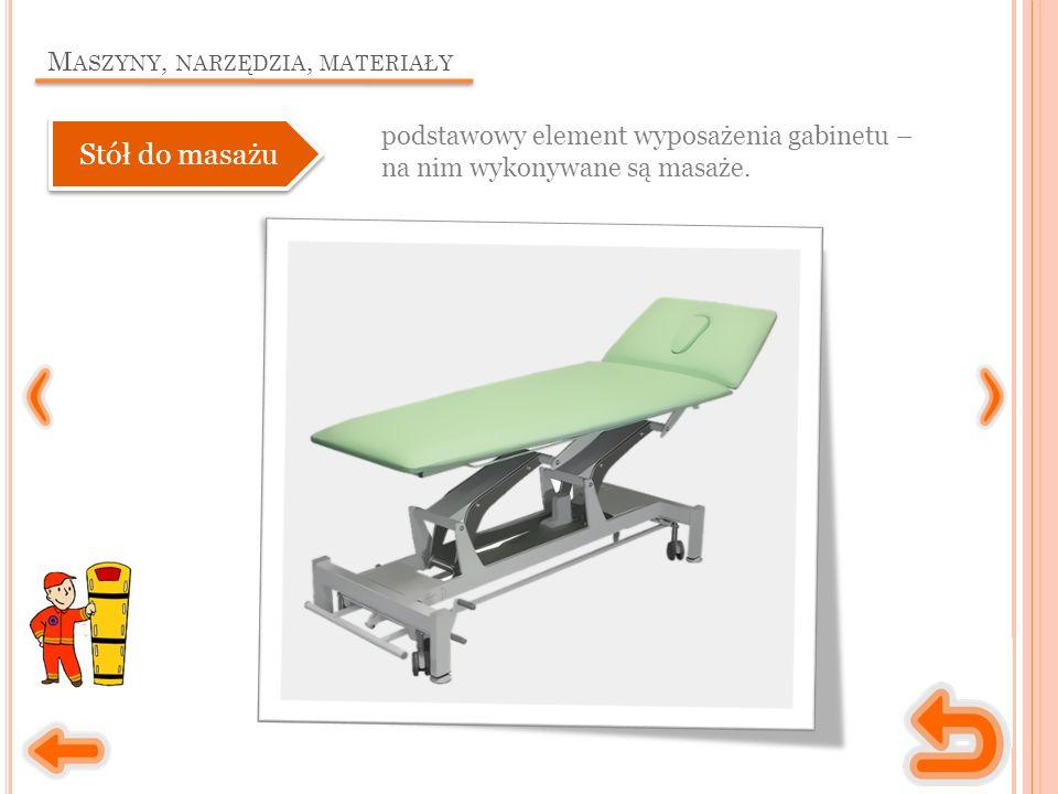 M ASZYNY, NARZĘDZIA, MATERIAŁY podstawowy element wyposażenia gabinetu – na nim wykonywane są masaże. Stół do masażu