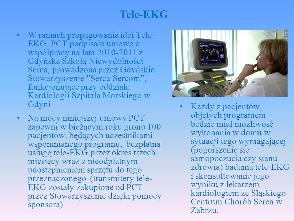 W ramach propagowania idei Tele- EKG, PCT podpisało umowę o współpracy na lata 2010-2011 z Gdyńską Szkołą Niewydolności Serca, prowadzoną przez Gdyńskie Stowarzyszenie Serca Sercom , funkcjonujące przy oddziale Kardiologii Szpitala Morskiego w Gdyni Na mocy niniejszej umowy PCT zapewni w bieżącym roku gronu 100 pacjentów, będących uczestnikami wspomnianego programu, bezpłatną usługę tele-EKG przez okres trzech miesięcy wraz z nieodpłatnym udostępnieniem sprzętu do tego przeznaczonego (transmitery tele- EKG zostały zakupione od PCT przez Stowarzyszenie dzięki pomocy sponsora) Tele-EKG Każdy z pacjentów, objętych programem będzie miał możliwość wykonania w domu w sytuacji tego wymagającej (pogorszenie się samopoczucia czy stanu zdrowia) badania tele-EKG i skonsultowanie jego wyniku z lekarzem kardiologiem ze Śląskiego Centrum Chorób Serca w Zabrzu.