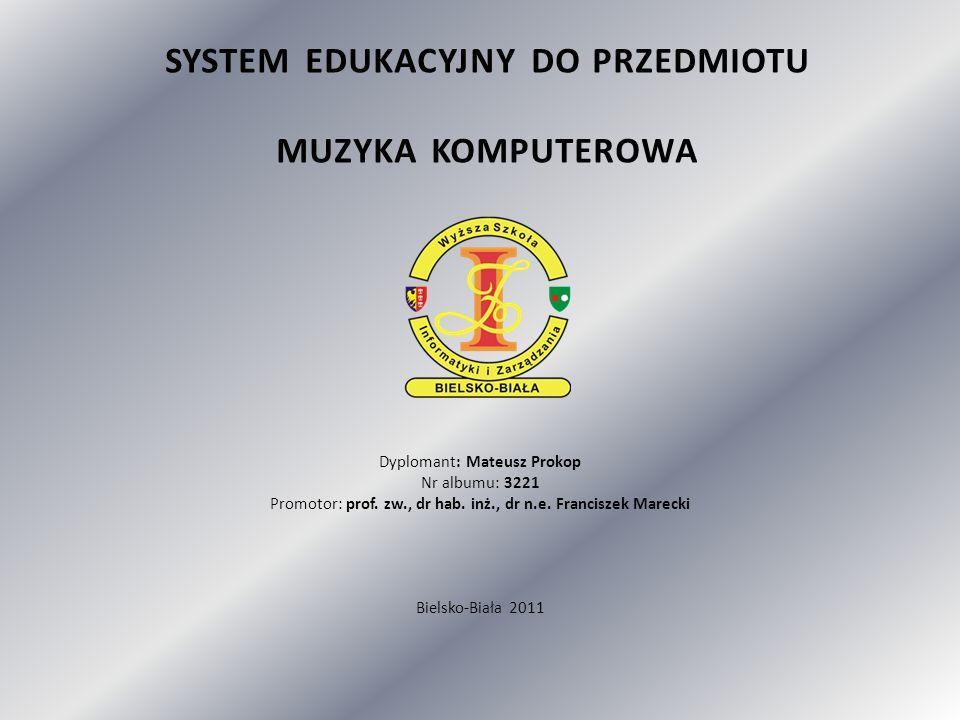 SYSTEM EDUKACYJNY DO PRZEDMIOTU MUZYKA KOMPUTEROWA Dyplomant: Mateusz Prokop Nr albumu: 3221 Promotor: prof.