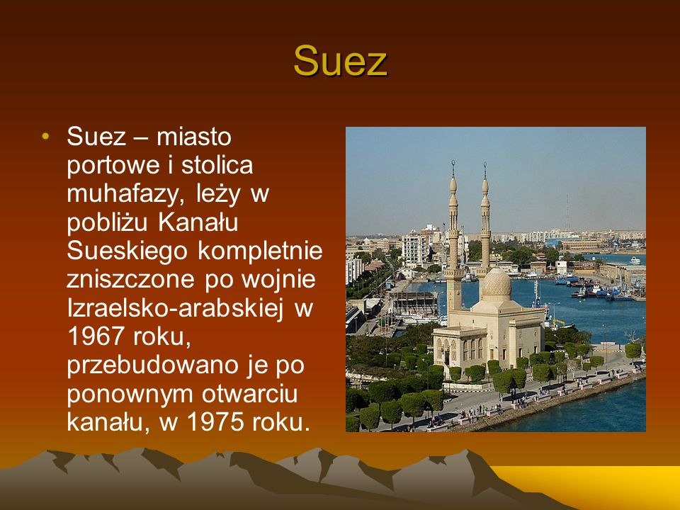 Suez Suez – miasto portowe i stolica muhafazy, leży w pobliżu Kanału Sueskiego kompletnie zniszczone po wojnie Izraelsko-arabskiej w 1967 roku, przebu