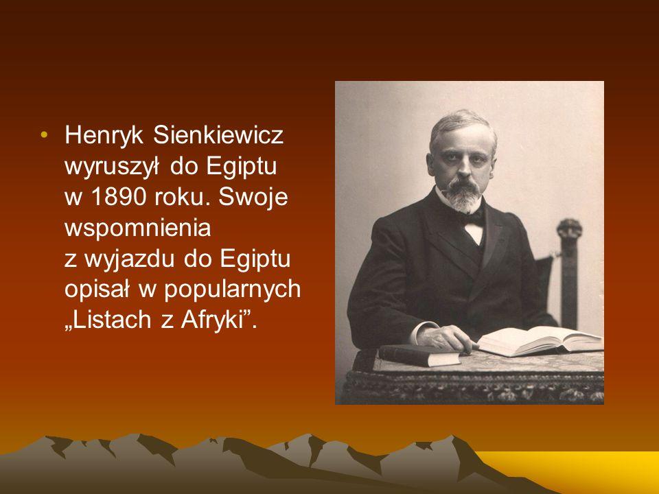 """Henryk Sienkiewicz wyruszył do Egiptu w 1890 roku. Swoje wspomnienia z wyjazdu do Egiptu opisał w popularnych """"Listach z Afryki""""."""