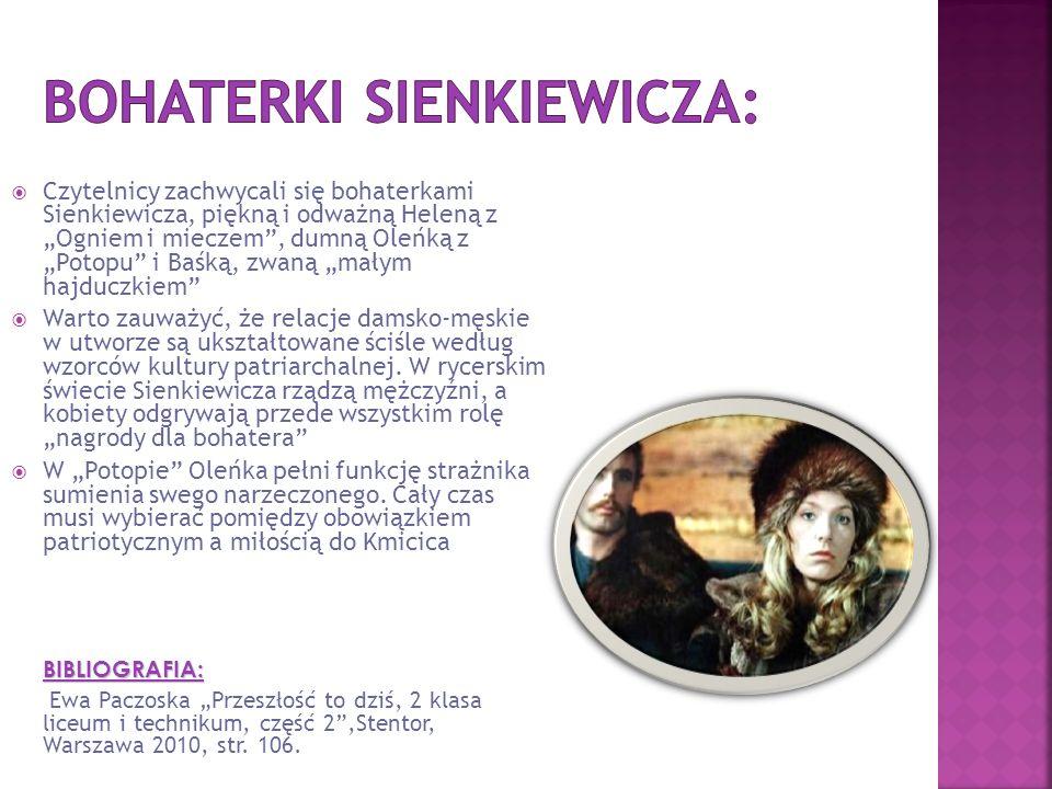 """ Czytelnicy zachwycali się bohaterkami Sienkiewicza, piękną i odważną Heleną z """"Ogniem i mieczem , dumną Oleńką z """"Potopu i Baśką, zwaną """"małym hajduczkiem  Warto zauważyć, że relacje damsko-męskie w utworze są ukształtowane ściśle według wzorców kultury patriarchalnej."""