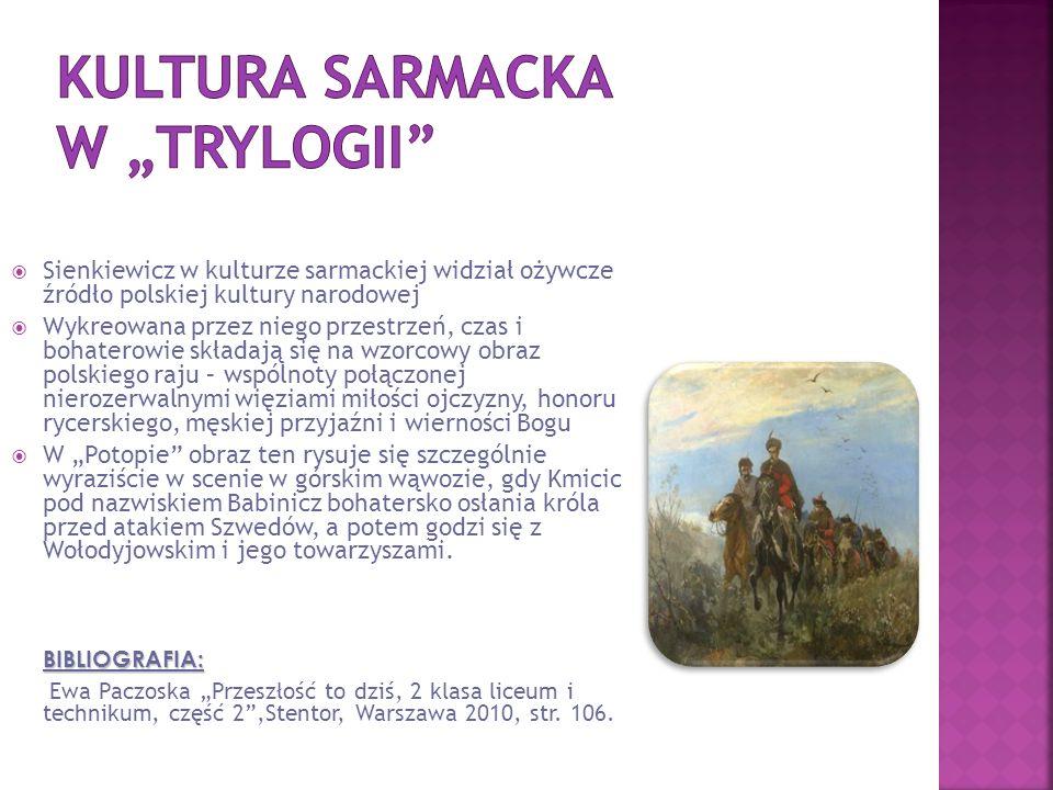 """ Sienkiewicz w kulturze sarmackiej widział ożywcze źródło polskiej kultury narodowej  Wykreowana przez niego przestrzeń, czas i bohaterowie składają się na wzorcowy obraz polskiego raju – wspólnoty połączonej nierozerwalnymi więziami miłości ojczyzny, honoru rycerskiego, męskiej przyjaźni i wierności Bogu  W """"Potopie obraz ten rysuje się szczególnie wyraziście w scenie w górskim wąwozie, gdy Kmicic pod nazwiskiem Babinicz bohatersko osłania króla przed atakiem Szwedów, a potem godzi się z Wołodyjowskim i jego towarzyszami.BIBLIOGRAFIA: Ewa Paczoska """"Przeszłość to dziś, 2 klasa liceum i technikum, część 2 ,Stentor, Warszawa 2010, str."""