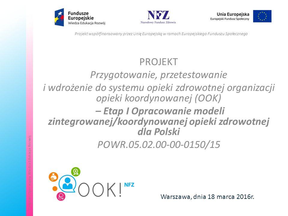 Departament Analiz i Strategii NFZKontakt: koordynowana@nfz.gov.plkoordynowana@nfz.gov.pl Projekt współfinansowany przez Unię Europejską w ramach Europejskiego Funduszu Społecznego Program Operacyjny Wiedza Edukacja Rozwój PROJEKT Przygotowanie, przetestowanie i wdrożenie do systemu opieki zdrowotnej organizacji opieki koordynowanej (OOK) – Etap I Opracowanie modeli zintegrowanej/koordynowanej opieki zdrowotnej dla Polski POWR.05.02.00-00-0150/15 Warszawa, dnia 18 marca 2016r.