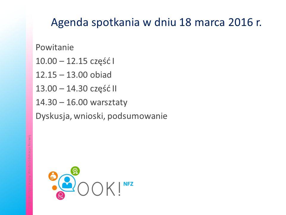 Departament Analiz i Strategii NFZKontakt: koordynowana@nfz.gov.plkoordynowana@nfz.gov.pl Projekt współfinansowany przez Unię Europejską w ramach Europejskiego Funduszu Społecznego Program Operacyjny Wiedza Edukacja Rozwój Agenda spotkania w dniu 18 marca 2016 r.