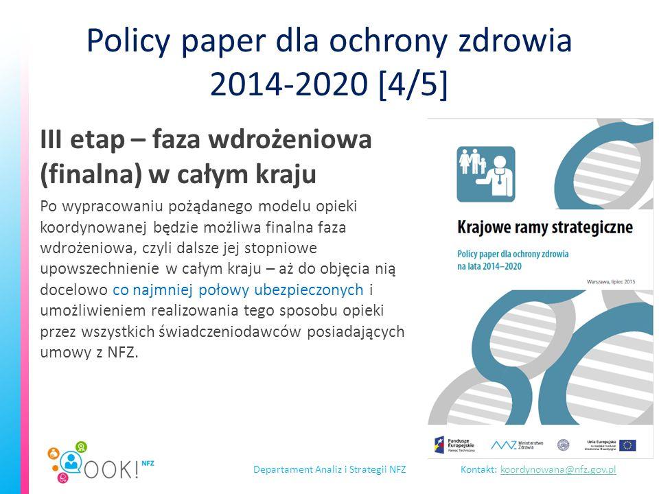 Departament Analiz i Strategii NFZKontakt: koordynowana@nfz.gov.plkoordynowana@nfz.gov.pl Policy paper dla ochrony zdrowia 2014-2020 [4/5] III etap – faza wdrożeniowa (finalna) w całym kraju Po wypracowaniu pożądanego modelu opieki koordynowanej będzie możliwa finalna faza wdrożeniowa, czyli dalsze jej stopniowe upowszechnienie w całym kraju – aż do objęcia nią docelowo co najmniej połowy ubezpieczonych i umożliwieniem realizowania tego sposobu opieki przez wszystkich świadczeniodawców posiadających umowy z NFZ.