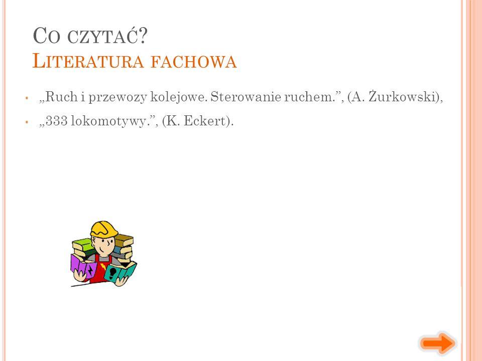 """""""Ruch i przewozy kolejowe. Sterowanie ruchem."""", (A. Żurkowski), """"333 lokomotywy."""", (K. Eckert). C O CZYTAĆ ? L ITERATURA FACHOWA"""