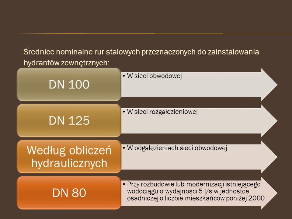 Średnice nominalne rur stalowych przeznaczonych do zainstalowania hydrantów zewnętrznych: W sieci obwodowej DN 100 W sieci rozgałęzieniowej DN 125 W o