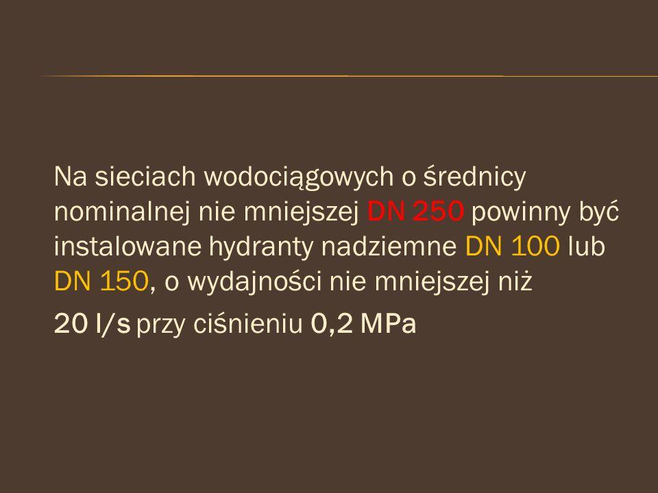 Na sieciach wodociągowych o średnicy nominalnej nie mniejszej DN 250 powinny być instalowane hydranty nadziemne DN 100 lub DN 150, o wydajności nie mn