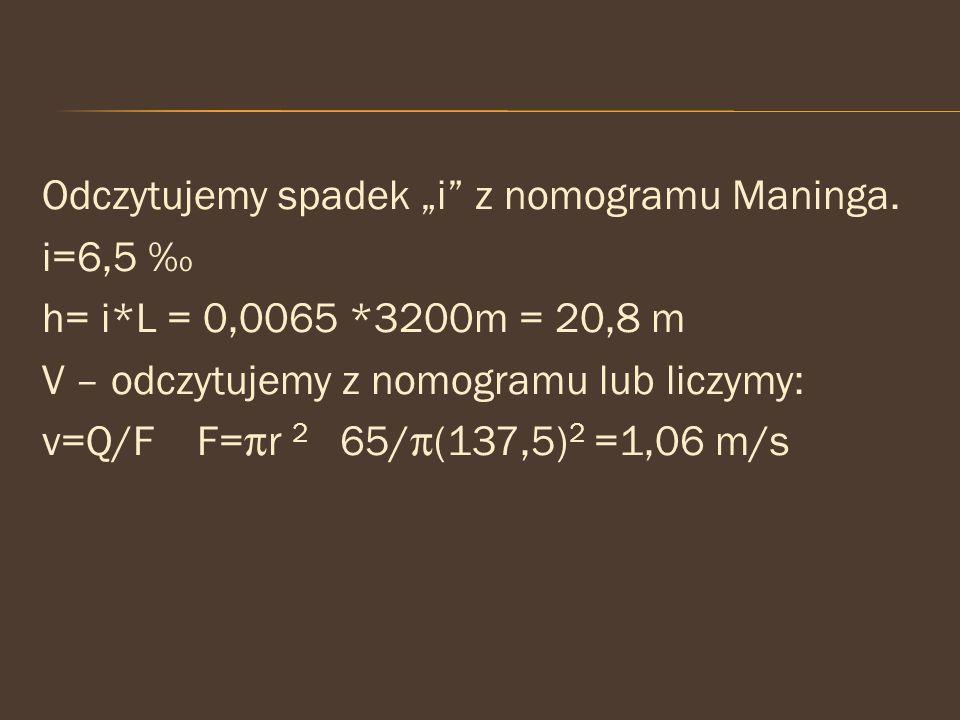 "Odczytujemy spadek ""i"" z nomogramu Maninga. i=6,5 ‰ h= i*L = 0,0065 *3200m = 20,8 m V – odczytujemy z nomogramu lub liczymy: v=Q/F F=r 2 65/(137,5)"