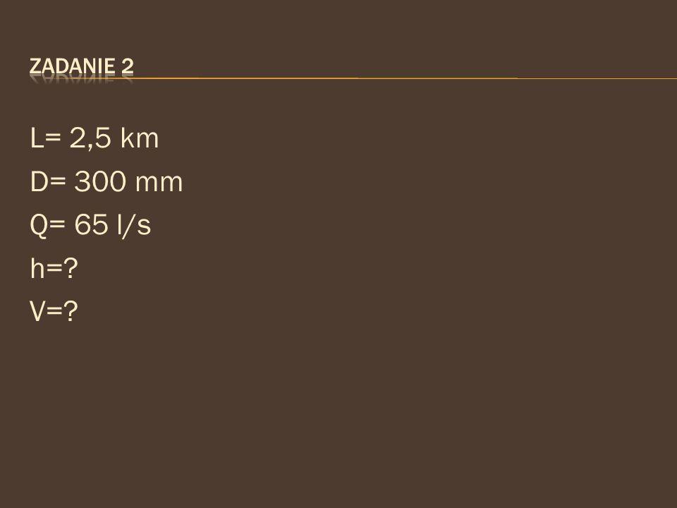 L= 2,5 km D= 300 mm Q= 65 l/s h=? V=?