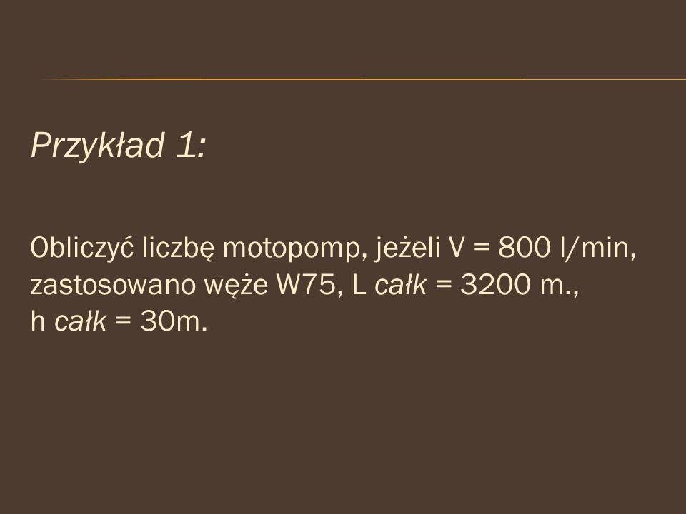 Przykład 1: Obliczyć liczbę motopomp, jeżeli V = 800 l/min, zastosowano węże W75, L całk = 3200 m., h całk = 30m.