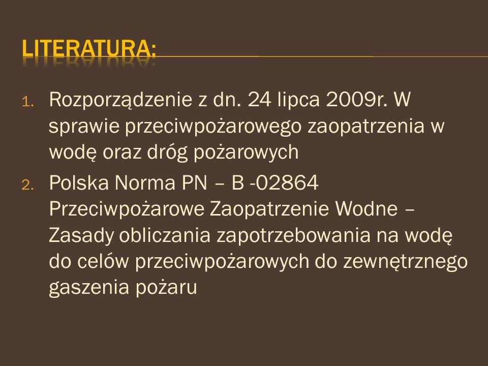 1. Rozporządzenie z dn. 24 lipca 2009r. W sprawie przeciwpożarowego zaopatrzenia w wodę oraz dróg pożarowych 2. Polska Norma PN – B -02864 Przeciwpoża