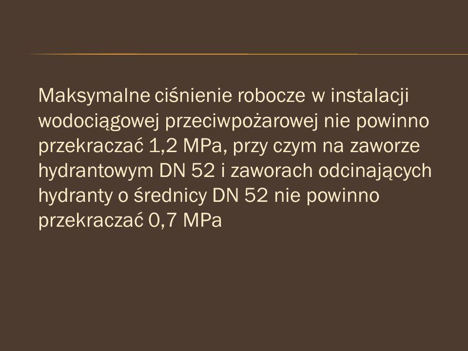 Maksymalne ciśnienie robocze w instalacji wodociągowej przeciwpożarowej nie powinno przekraczać 1,2 MPa, przy czym na zaworze hydrantowym DN 52 i zawo