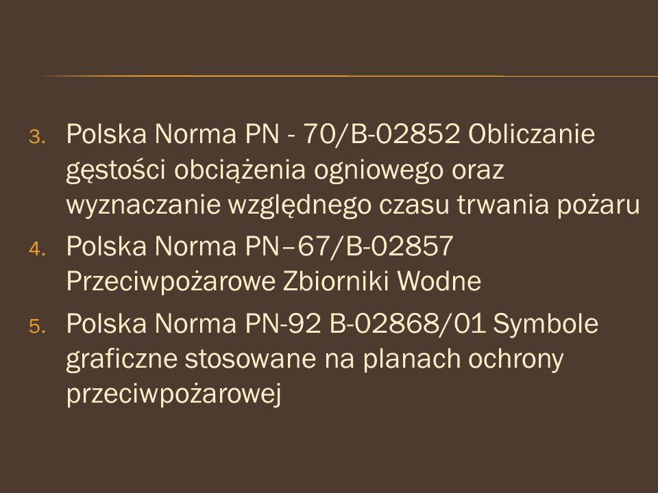 3. Polska Norma PN - 70/B-02852 Obliczanie gęstości obciążenia ogniowego oraz wyznaczanie względnego czasu trwania pożaru 4. Polska Norma PN–67/B-0285