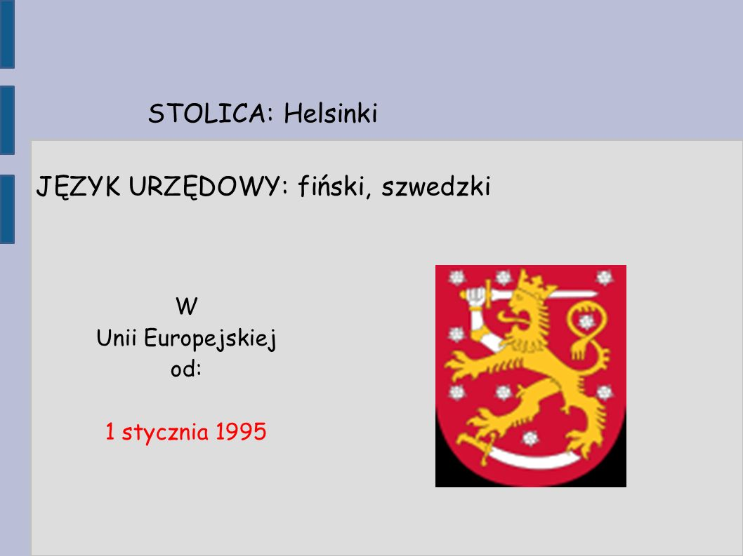 STOLICA: Helsinki JĘZYK URZĘDOWY: fiński, szwedzki W Unii Europejskiej od: 1 stycznia 1995