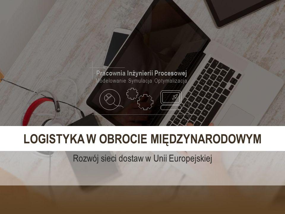 Pracownia Inżynierii Procesowej Modelowanie Symulacja Optymalizacja LOGISTYKA W OBROCIE MIĘDZYNARODOWYM Rozwój sieci dostaw w Unii Europejskiej