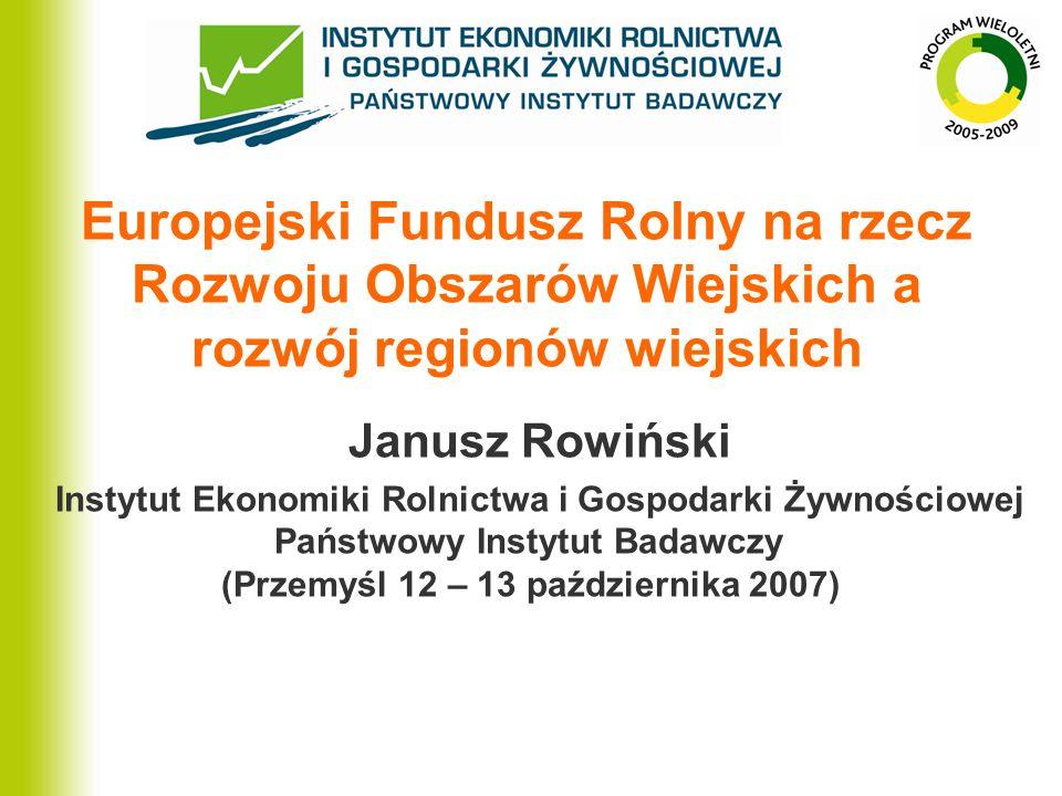 Europejski Fundusz Rolny na rzecz Rozwoju Obszarów Wiejskich a rozwój regionów wiejskich Janusz Rowiński Instytut Ekonomiki Rolnictwa i Gospodarki Żyw