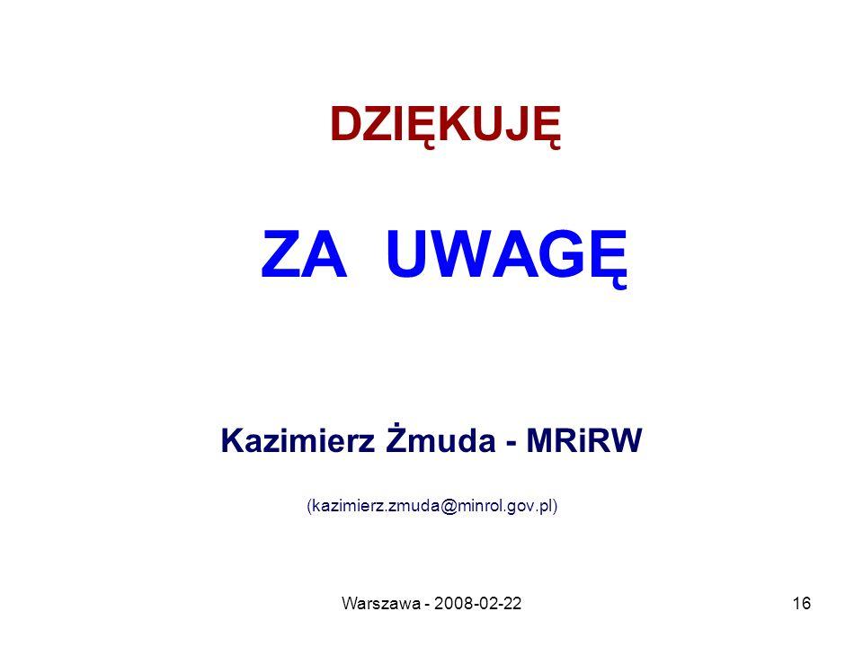 Warszawa - 2008-02-2216 DZIĘKUJĘ ZA UWAGĘ Kazimierz Żmuda - MRiRW (kazimierz.zmuda@minrol.gov.pl)