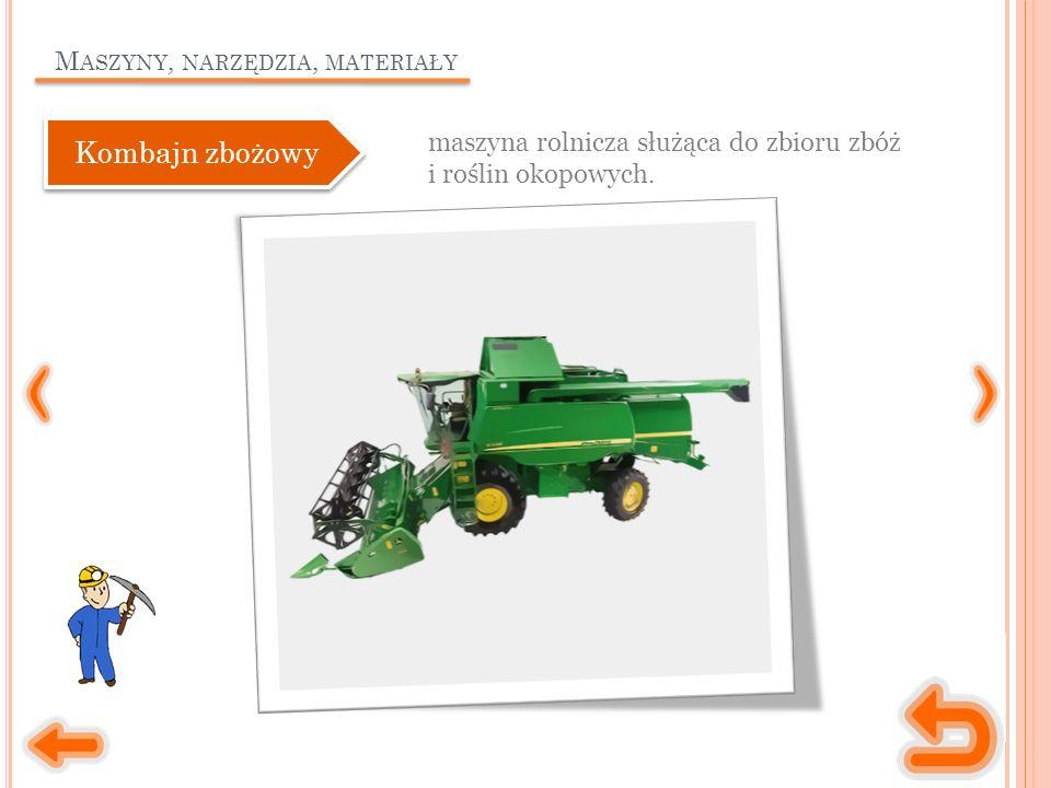 M ASZYNY, NARZĘDZIA, MATERIAŁY maszyna rolnicza służąca do zbioru zbóż i roślin okopowych.