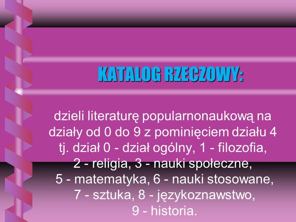 KATALOG RZECZOWY: dzieli literaturę popularnonaukową na działy od 0 do 9 z pominięciem działu 4 tj.