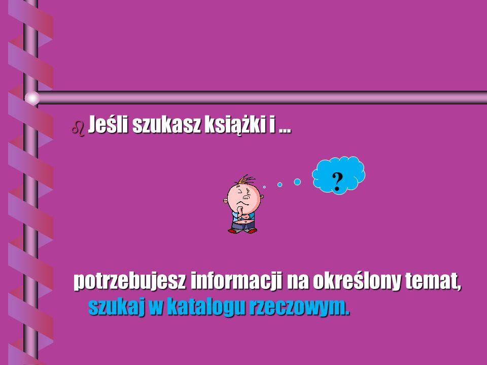 b Jeśli szukasz książki i … potrzebujesz informacji na określony temat, szukaj w katalogu rzeczowym.