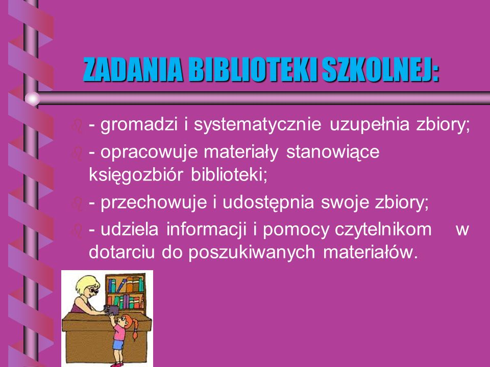 ZADANIA BIBLIOTEKI SZKOLNEJ: ZADANIA BIBLIOTEKI SZKOLNEJ: b b - gromadzi i systematycznie uzupełnia zbiory; b b - opracowuje materiały stanowiące księgozbiór biblioteki; b b - przechowuje i udostępnia swoje zbiory; b b - udziela informacji i pomocy czytelnikom w dotarciu do poszukiwanych materiałów.