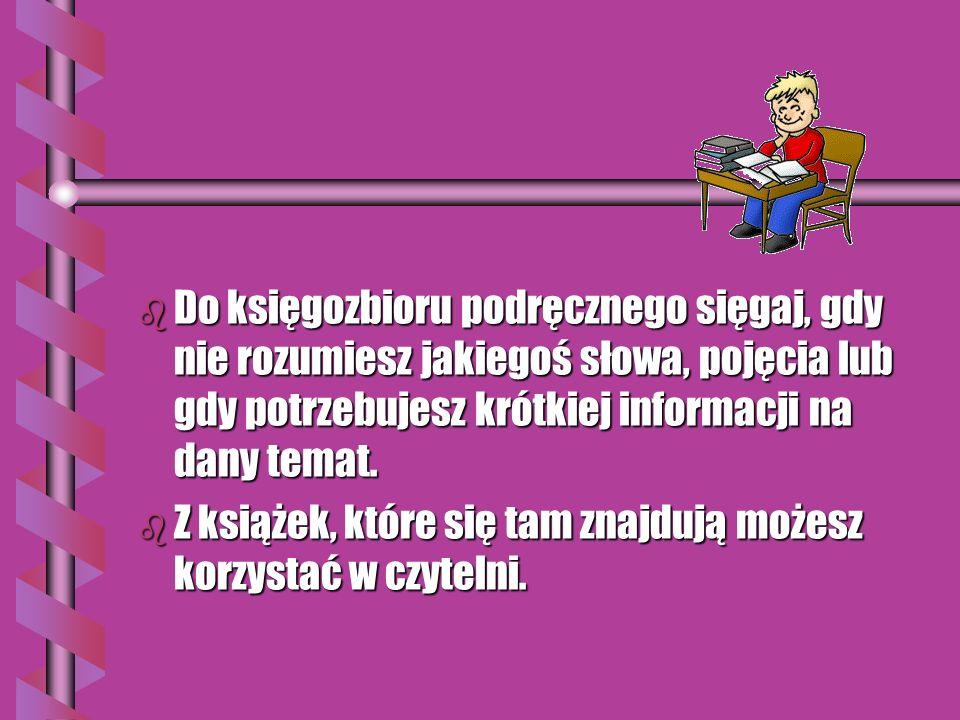 b Do księgozbioru podręcznego sięgaj, gdy nie rozumiesz jakiegoś słowa, pojęcia lub gdy potrzebujesz krótkiej informacji na dany temat.