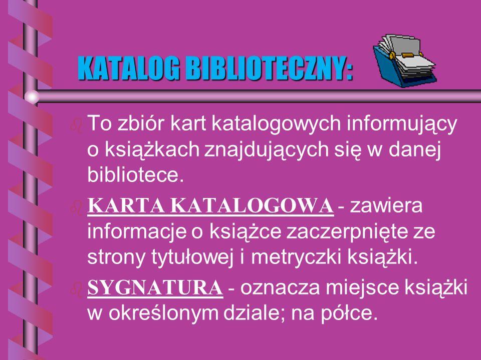 KATALOG BIBLIOTECZNY: b b To zbiór kart katalogowych informujący o książkach znajdujących się w danej bibliotece.