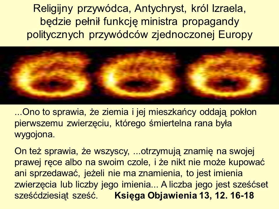 Religijny przywódca, Antychryst, król Izraela, będzie pełnił funkcję ministra propagandy politycznych przywódców zjednoczonej Europy...Ono to sprawia, że ziemia i jej mieszkańcy oddają pokłon pierwszemu zwierzęciu, którego śmiertelna rana była wygojona.