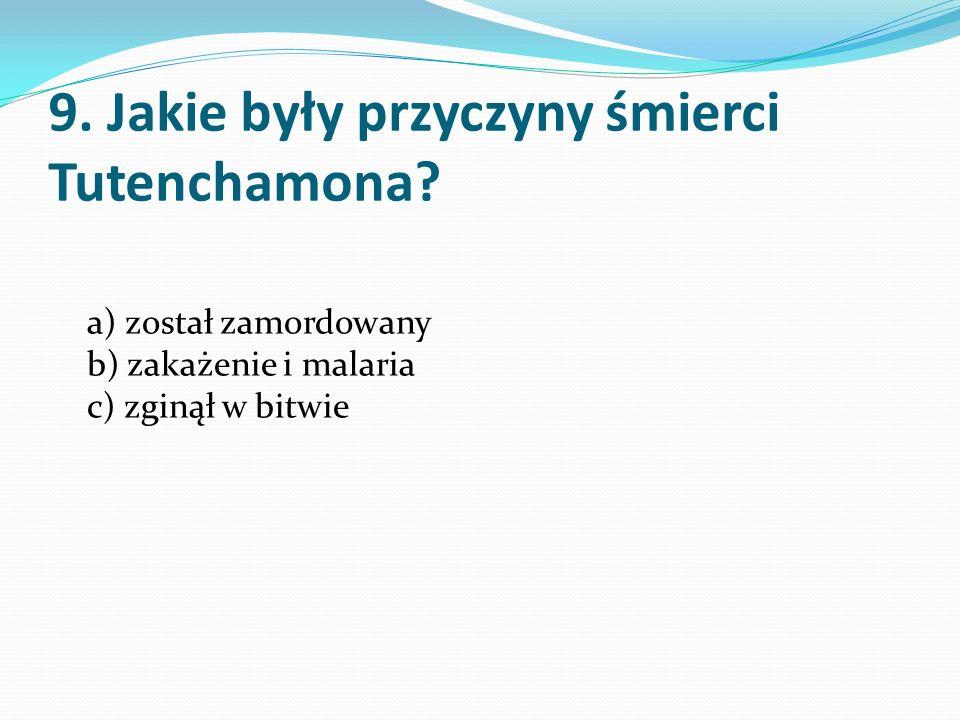 9. Jakie były przyczyny śmierci Tutenchamona? a) został zamordowany b) zakażenie i malaria c) zginął w bitwie