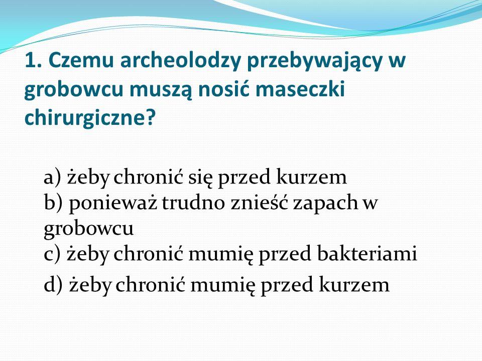 1. Czemu archeolodzy przebywający w grobowcu muszą nosić maseczki chirurgiczne? a) żeby chronić się przed kurzem b) ponieważ trudno znieść zapach w gr