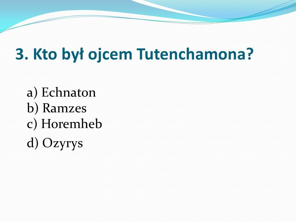3. Kto był ojcem Tutenchamona? a) Echnaton b) Ramzes c) Horemheb d) Ozyrys