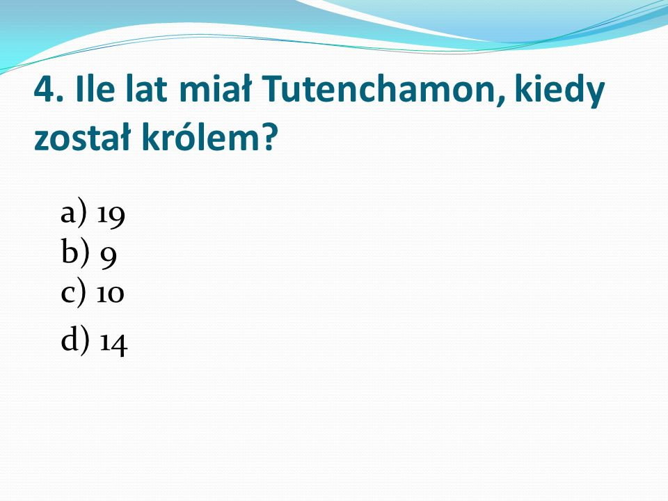 4. Ile lat miał Tutenchamon, kiedy został królem? a) 19 b) 9 c) 10 d) 14