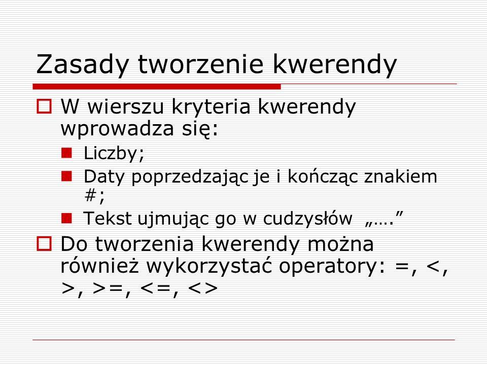 """Zasady tworzenie kwerendy  W wierszu kryteria kwerendy wprowadza się: Liczby; Daty poprzedzając je i kończąc znakiem #; Tekst ujmując go w cudzysłów """"….  Do tworzenia kwerendy można również wykorzystać operatory: =,, >=,"""