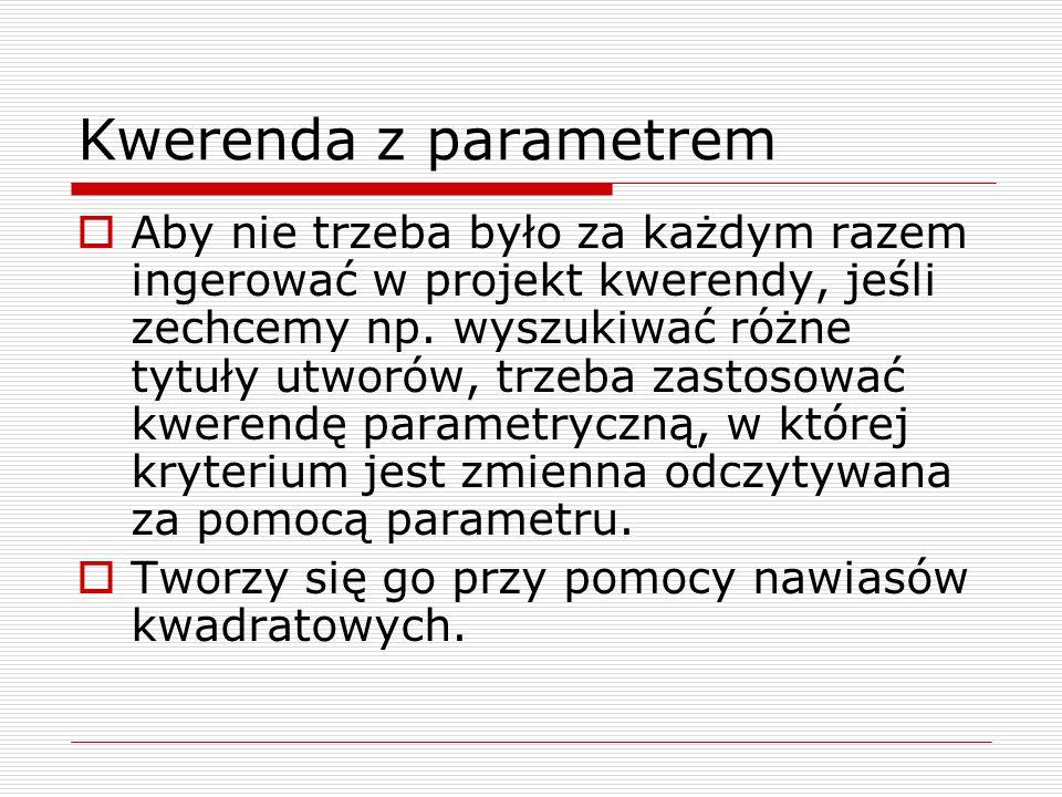 Kwerenda z parametrem  Aby nie trzeba było za każdym razem ingerować w projekt kwerendy, jeśli zechcemy np. wyszukiwać różne tytuły utworów, trzeba z