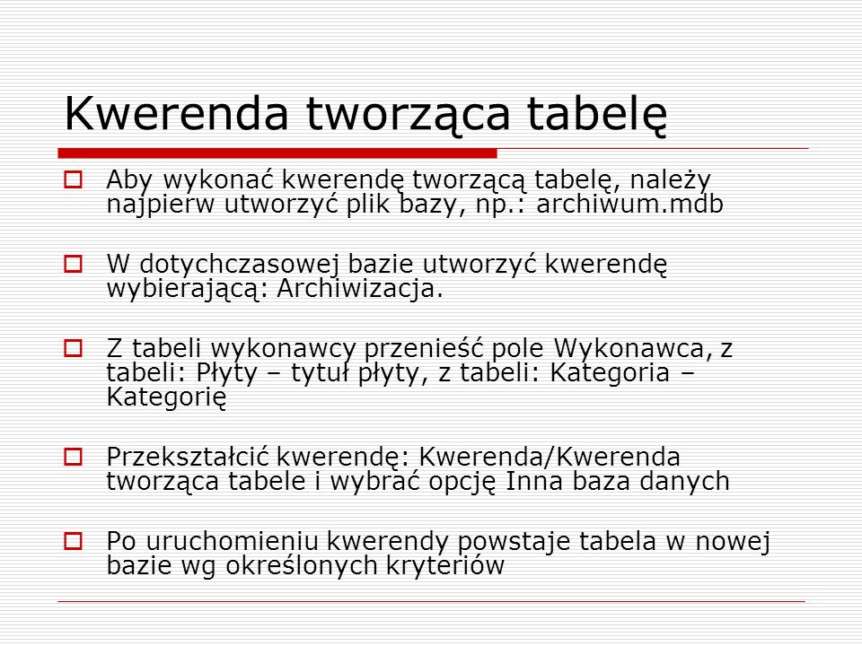 Kwerenda tworząca tabelę  Aby wykonać kwerendę tworzącą tabelę, należy najpierw utworzyć plik bazy, np.: archiwum.mdb  W dotychczasowej bazie utworz
