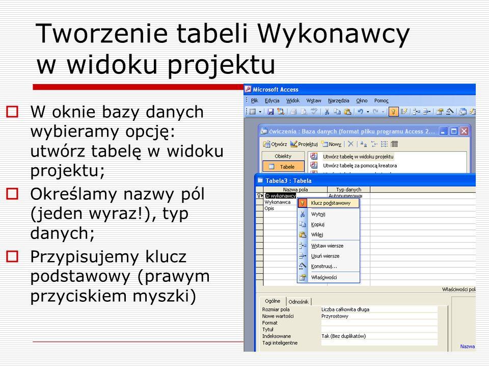 Tworzenie tabeli Wykonawcy w widoku projektu  W oknie bazy danych wybieramy opcję: utwórz tabelę w widoku projektu;  Określamy nazwy pól (jeden wyraz!), typ danych;  Przypisujemy klucz podstawowy (prawym przyciskiem myszki)