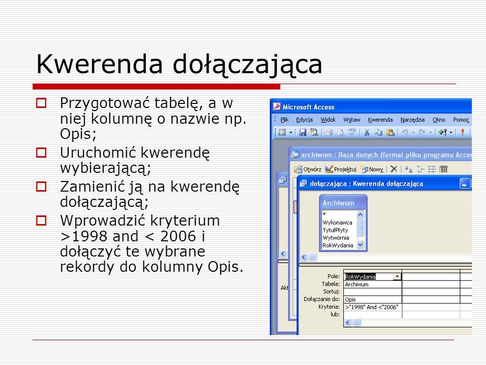 Kwerenda dołączająca  Przygotować tabelę, a w niej kolumnę o nazwie np. Opis;  Uruchomić kwerendę wybierającą;  Zamienić ją na kwerendę dołączającą