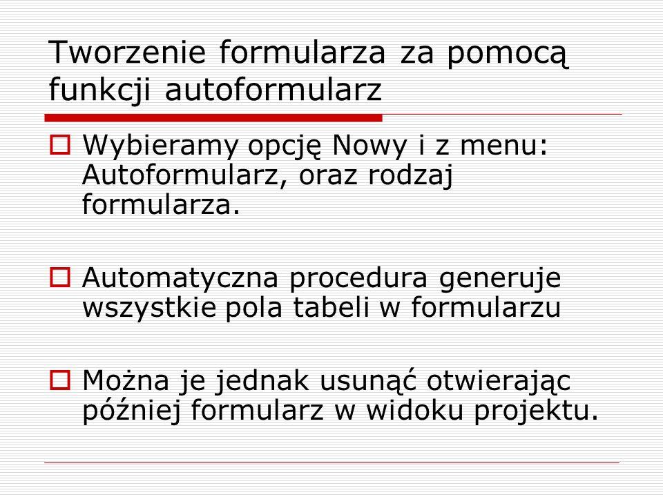 Tworzenie formularza za pomocą funkcji autoformularz  Wybieramy opcję Nowy i z menu: Autoformularz, oraz rodzaj formularza.  Automatyczna procedura