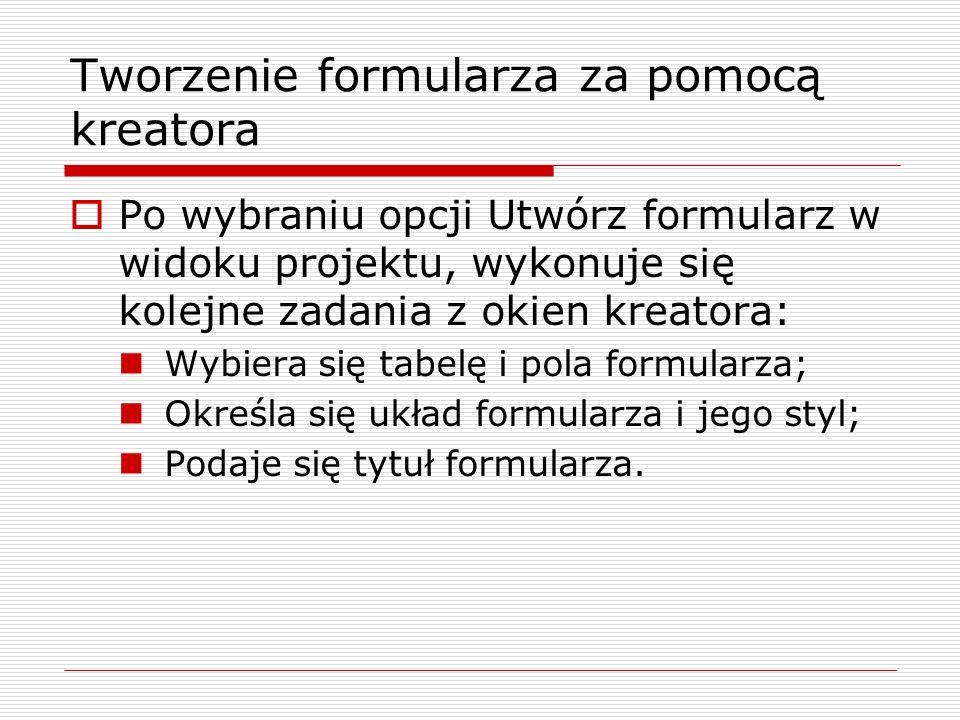 Tworzenie formularza za pomocą kreatora  Po wybraniu opcji Utwórz formularz w widoku projektu, wykonuje się kolejne zadania z okien kreatora: Wybiera