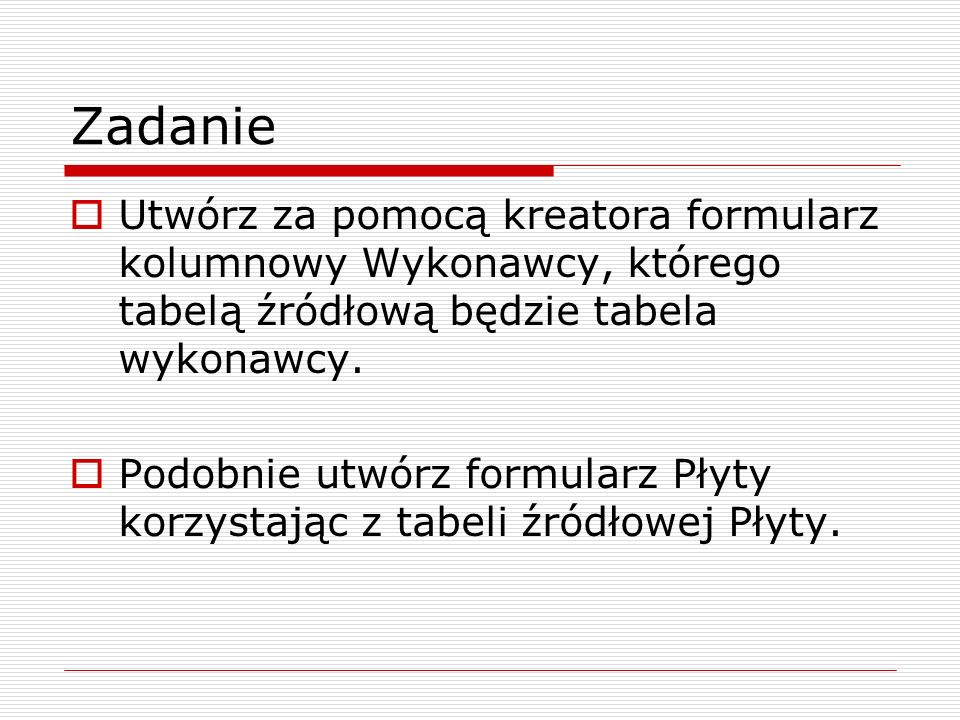 Zadanie  Utwórz za pomocą kreatora formularz kolumnowy Wykonawcy, którego tabelą źródłową będzie tabela wykonawcy.  Podobnie utwórz formularz Płyty